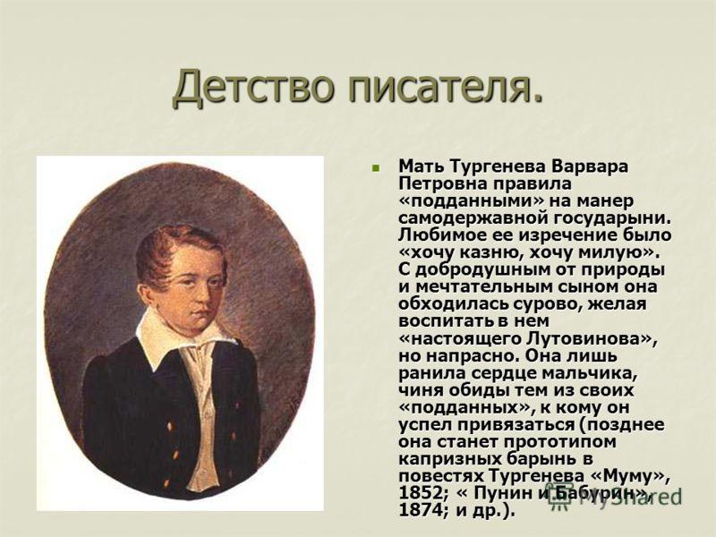 Детство писателя. Мать Тургенева Варвара Петровна правила «подданными» на манер самодержавной государыни. Любимое ее изречение было «хочу казню, хочу милую». С добродушным от природы и мечтательным сыном она обходилась сурово, желая воспитать в нем «