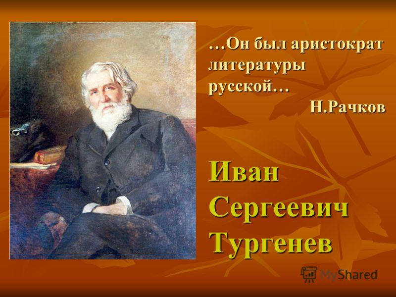 …Он был аристократ литературы русской… Н.Рачков Иван Сергеевич Тургенев