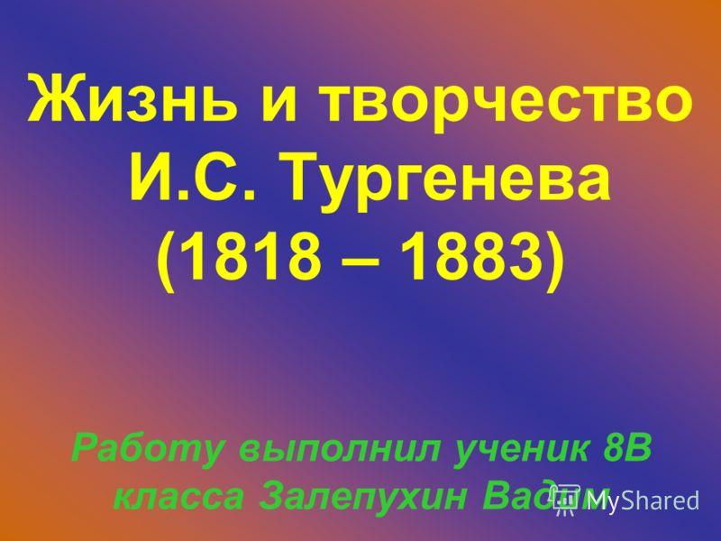 Жизнь и творчество И.С. Тургенева (1818 – 1883) Работу выполнил ученик 8В класса Залепухин Вадим