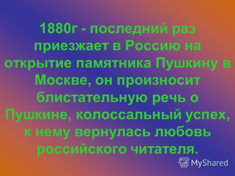 1880г - последний раз приезжает в Россию на открытие памятника Пушкину в Москве, он произносит блистательную речь о Пушкине, колоссальный успех, к нему вернулась любовь российского читателя.