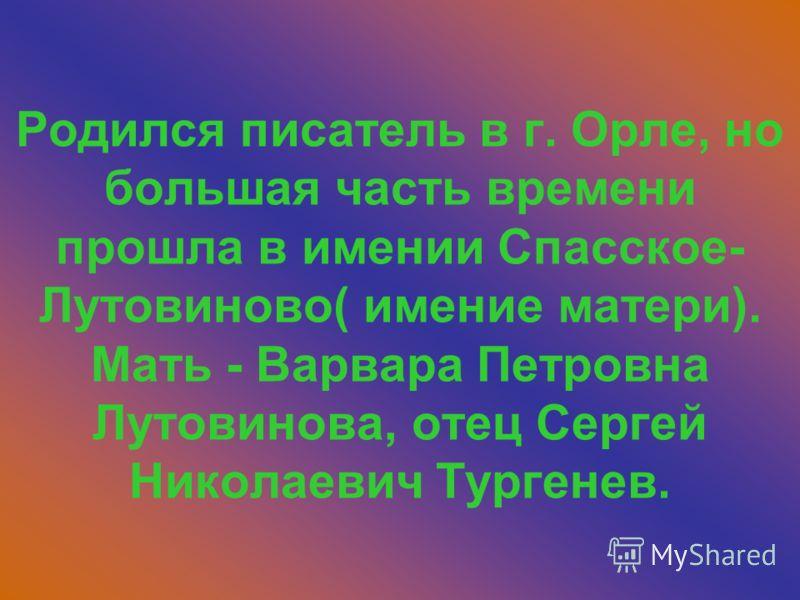Родился писатель в г. Орле, но большая часть времени прошла в имении Спасское- Лутовиново( имение матери). Мать - Варвара Петровна Лутовинова, отец Сергей Николаевич Тургенев.