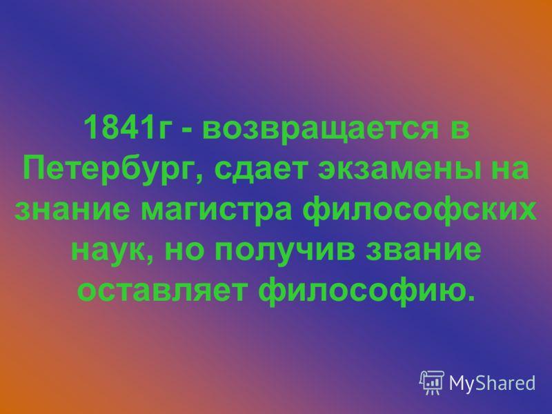 1841г - возвращается в Петербург, сдает экзамены на знание магистра философских наук, но получив звание оставляет философию.