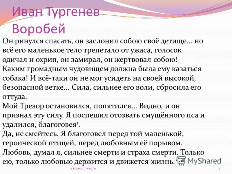 Иван Тургенев Воробей Он ринулся спасать, он заслонил собою своё детище... но всё его маленькое тело трепетало от ужаса, голосок одичал и охрип, он замирал, он жертвовал собою! Каким громадным чудовищем должна была ему казаться собака! И всё-таки он