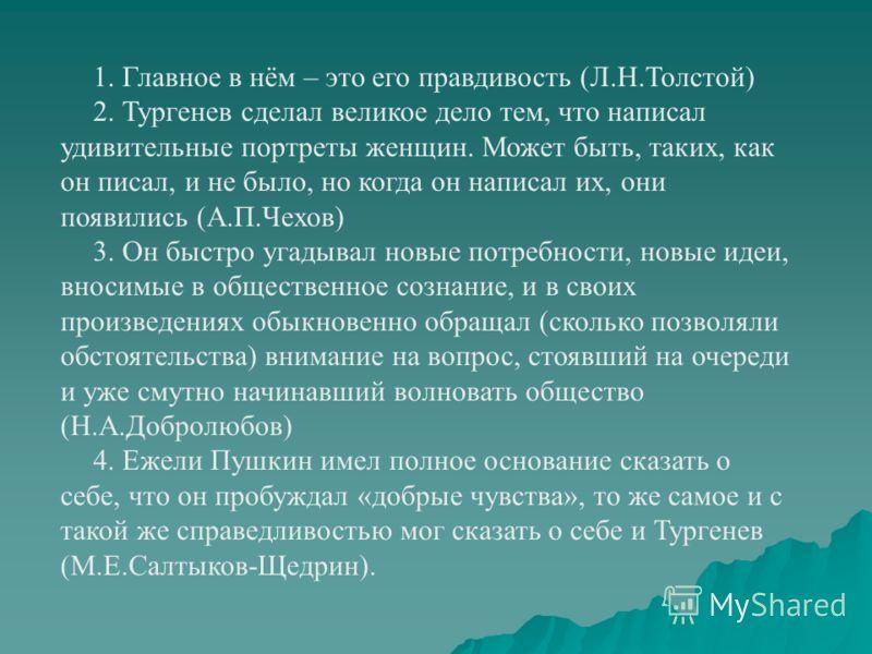 1. Главное в нём – это его правдивость (Л.Н.Толстой) 2. Тургенев сделал великое дело тем, что написал удивительные портреты женщин. Может быть, таких, как он писал, и не было, но когда он написал их, они появились (А.П.Чехов) 3. Он быстро угадывал но