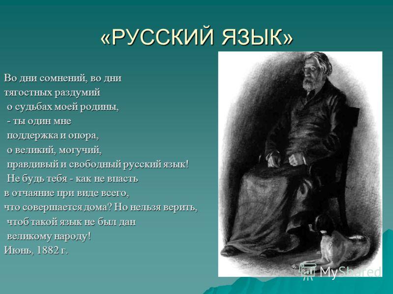 «РУССКИЙ ЯЗЫК» Во дни сомнений, во дни тягостных раздумий о судьбах моей родины, о судьбах моей родины, - ты один мне - ты один мне поддержка и опора, поддержка и опора, о великий, могучий, о великий, могучий, правдивый и свободный русский язык! прав