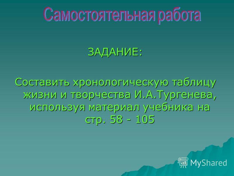 ЗАДАНИЕ: Составить хронологическую таблицу жизни и творчества И.А.Тургенева, используя материал учебника на стр. 58 - 105
