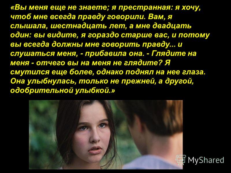«Вы меня еще не знаете; я престранная: я хочу, чтоб мне всегда правду говорили. Вам, я слышала, шестнадцать лет, а мне двадцать один: вы видите, я гораздо старше вас, и потому вы всегда должны мне говорить правду... и слушаться меня, - прибавила она.