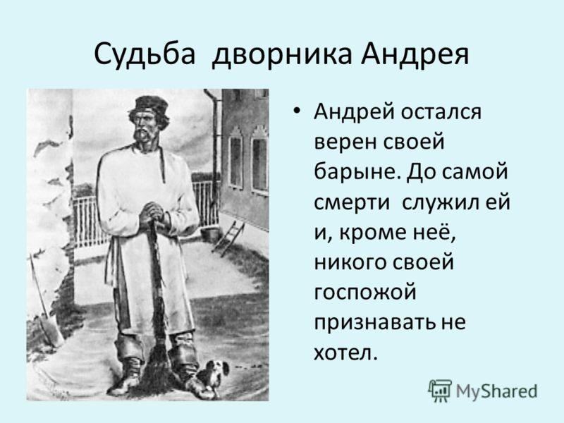 Судьба дворника Андрея Андрей остался верен своей барыне. До самой смерти служил ей и, кроме неё, никого своей госпожой признавать не хотел.