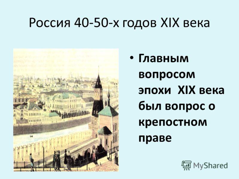 Россия 40-50-х годов ХIХ века Главным вопросом эпохи ХIХ века был вопрос о крепостном праве