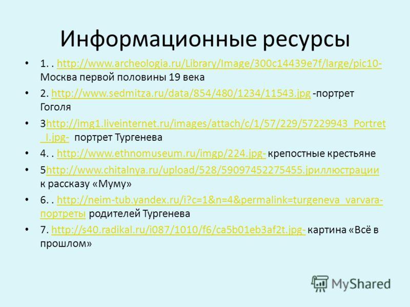 Информационные ресурсы 1.. http://www.archeologia.ru/Library/Image/300c14439e7f/large/pic10- Москва первой половины 19 векаhttp://www.archeologia.ru/Library/Image/300c14439e7f/large/pic10- 2. http://www.sedmitza.ru/data/854/480/1234/11543.jpg -портре