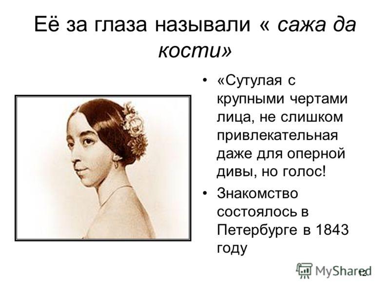 12 Её за глаза называли « сажа да кости» «Сутулая с крупными чертами лица, не слишком привлекательная даже для оперной дивы, но голос! Знакомство состоялось в Петербурге в 1843 году