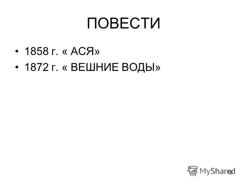 19 ПОВЕСТИ 1858 г. « АСЯ» 1872 г. « ВЕШНИЕ ВОДЫ»