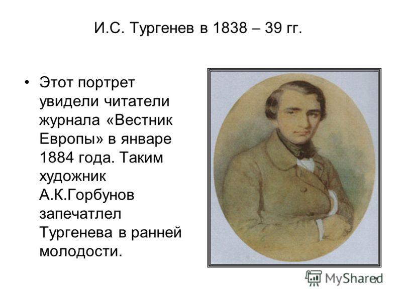 7 И.С. Тургенев в 1838 – 39 гг. Этот портрет увидели читатели журнала «Вестник Европы» в январе 1884 года. Таким художник А.К.Горбунов запечатлел Тургенева в ранней молодости.