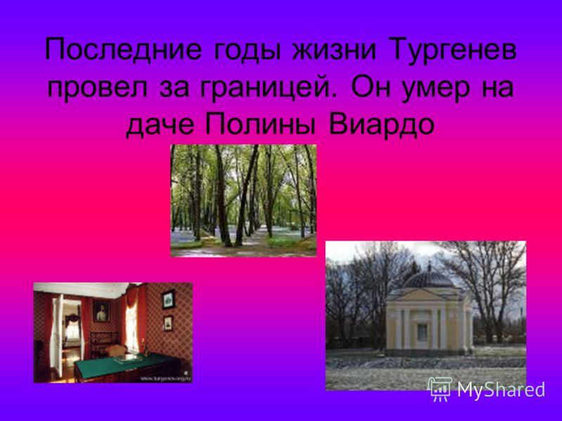 Последние годы жизни Тургенев провел за границей. Он умер на даче Полины Виардо