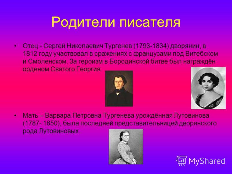 Родители писателя Отец - Сергей Николаевич Тургенев (1793-1834) дворянин, в 1812 году участвовал в сражениях с французами под Витебском и Смоленском. За героизм в Бородинской битве был награждён орденом Святого Георгия. Мать – Варвара Петровна Турген