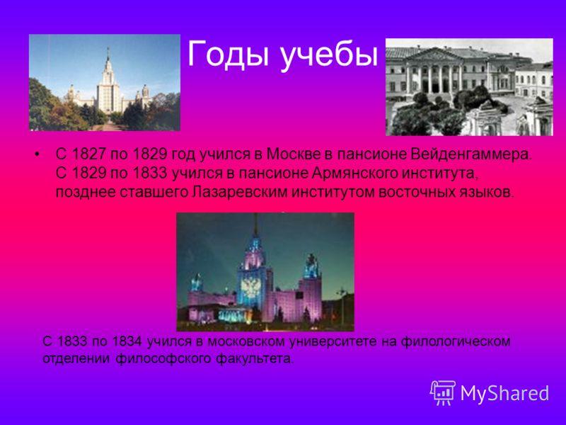 Годы учебы С 1827 по 1829 год учился в Москве в пансионе Вейденгаммера. С 1829 по 1833 учился в пансионе Армянского института, позднее ставшего Лазаревским институтом восточных языков. С 1833 по 1834 учился в московском университете на филологическом
