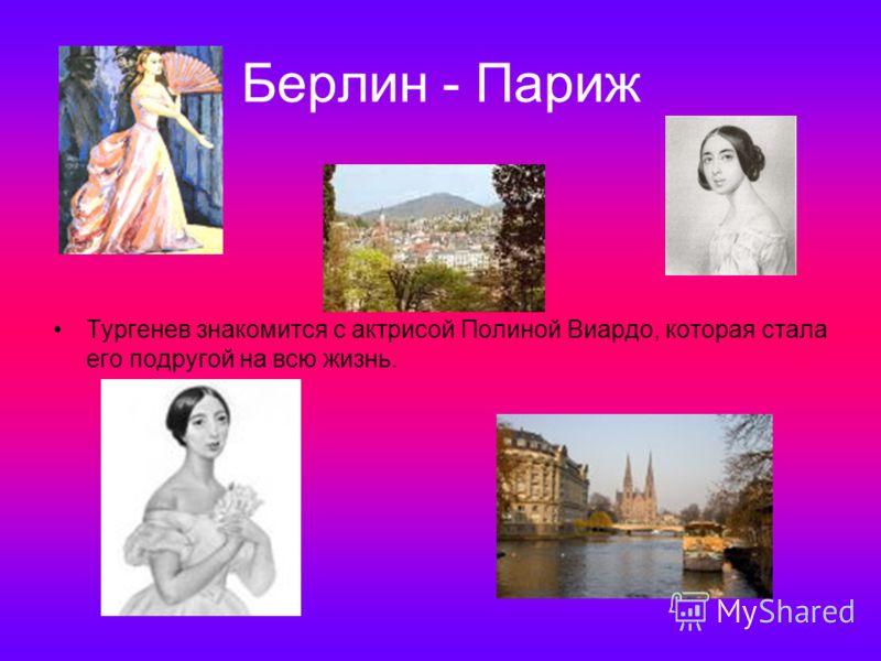 Берлин - Париж Тургенев знакомится с актрисой Полиной Виардо, которая стала его подругой на всю жизнь.