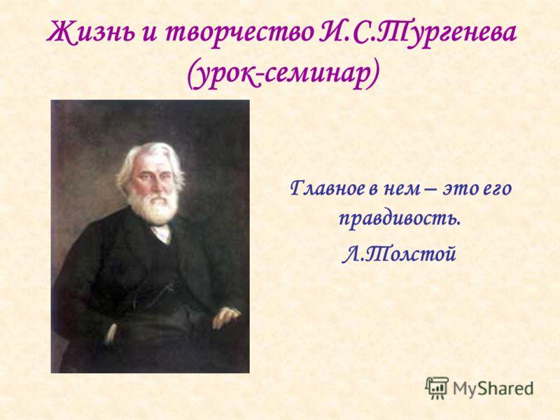 Жизнь и творчество И.С.Тургенева (урок-семинар) Главное в нем – это его правдивость. Л.Толстой