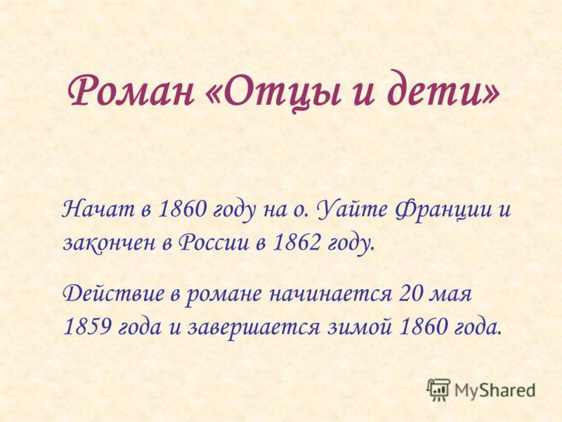 Роман «Отцы и дети» Начат в 1860 году на о. Уайте Франции и закончен в России в 1862 году. Действие в романе начинается 20 мая 1859 года и завершается зимой 1860 года.