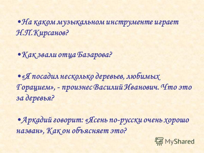На каком музыкальном инструменте играет Н.П.Кирсанов? Как звали отца Базарова? «Я посадил несколько деревьев, любимых Горацием», - произнес Василий Иванович. Что это за деревья? Аркадий говорит: «Ясень по-русски очень хорошо назван», Как он объясняет