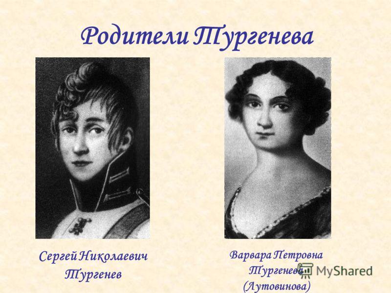 Родители Тургенева Сергей Николаевич Тургенев Варвара Петровна Тургенева (Лутовинова)