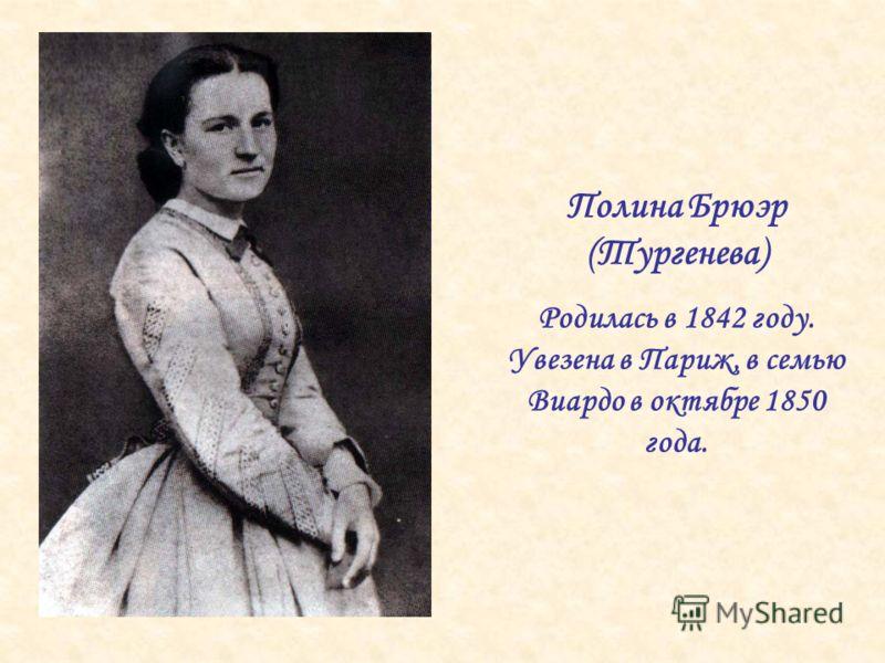 Полина Брюэр (Тургенева) Родилась в 1842 году. Увезена в Париж, в семью Виардо в октябре 1850 года.