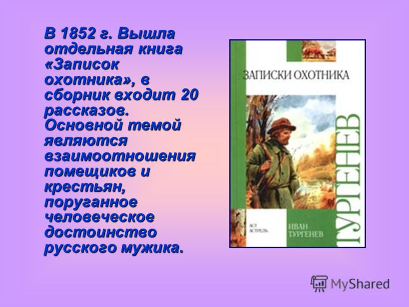 В 1852 г. Вышла отдельная книга «Записок охотника», в сборник входит 20 рассказов. Основной темой являются взаимоотношения помещиков и крестьян, поруганное человеческое достоинство русского мужика.
