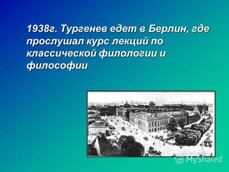 1938г. Тургенев едет в Берлин, где прослушал курс лекций по классической филологии и философии