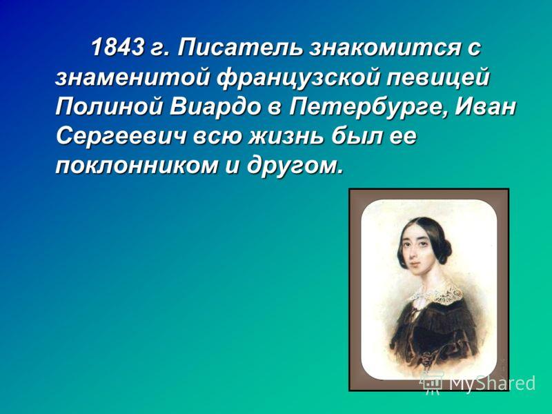 1843 г. Писатель знакомится с знаменитой французской певицей Полиной Виардо в Петербурге, Иван Сергеевич всю жизнь был ее поклонником и другом.