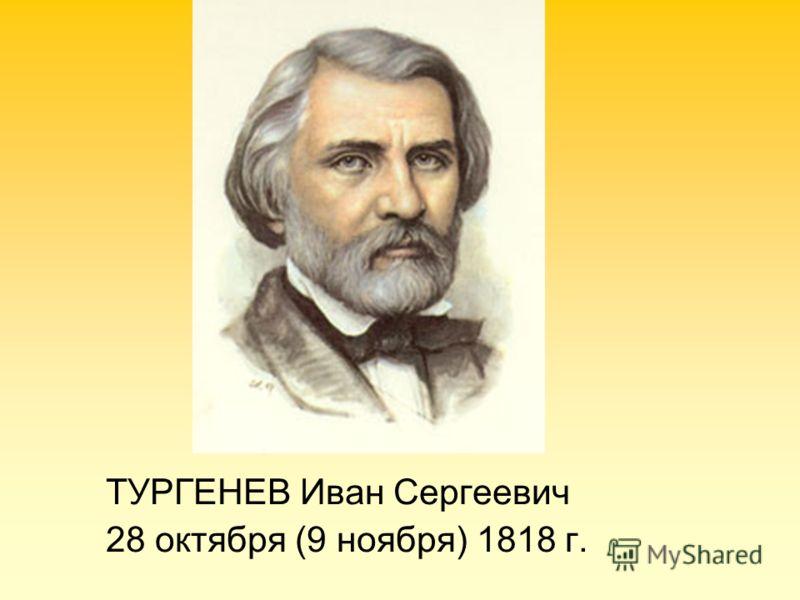 ТУРГЕНЕВ Иван Сергеевич 28 октября (9 ноября) 1818 г.