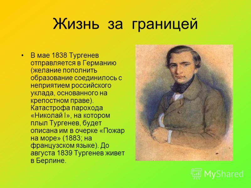 Жизнь за границей В мае 1838 Тургенев отправляется в Германию (желание пополнить образование соединилось с неприятием российского уклада, основанного на крепостном праве). Катастрофа парохода «Николай I», на котором плыл Тургенев, будет описана им в