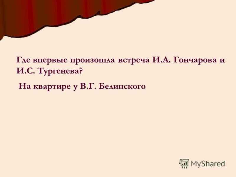 Где впервые произошла встреча И.А. Гончарова и И.С. Тургенева? На квартире у В.Г. Белинского На квартире у В.Г. Белинского
