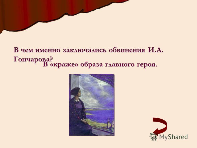 В чем именно заключались обвинения И.А. Гончарова? В «краже» образа главного героя.