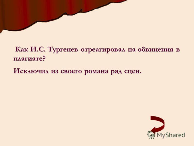 Как И.С. Тургенев отреагировал на обвинения в плагиате? Как И.С. Тургенев отреагировал на обвинения в плагиате? Исключил из своего романа ряд сцен.