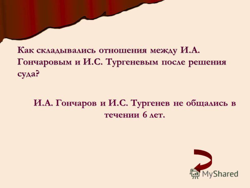 Как складывались отношения между И.А. Гончаровым и И.С. Тургеневым после решения суда? И.А. Гончаров и И.С. Тургенев не общались в течении 6 лет.