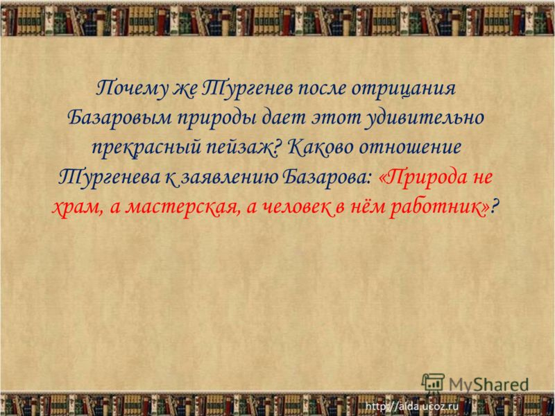 Почему же Тургенев после отрицания Базаровым природы дает этот удивительно прекрасный пейзаж? Каково отношение Тургенева к заявлению Базарова: «Природа не храм, а мастерская, а человек в нём работник»? 13