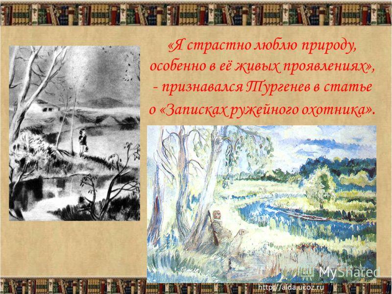 «Я страстно люблю природу, особенно в её живых проявлениях», - признавался Тургенев в статье о «Записках ружейного охотника ». 3