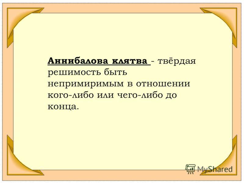 Аннибалова клятва - твёрдая решимость быть непримиримым в отношении кого-либо или чего-либо до конца.