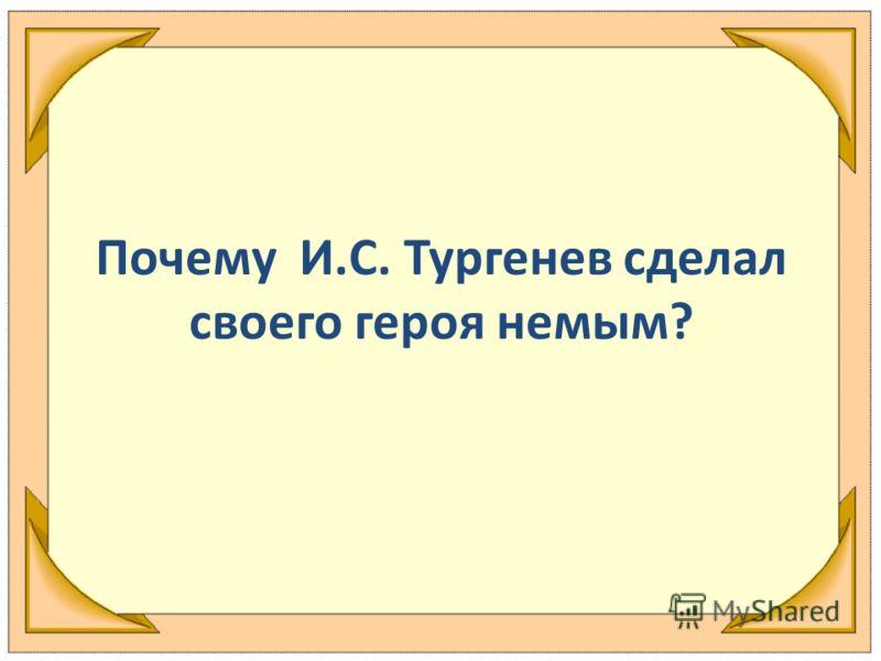 Почему И.С. Тургенев сделал своего героя немым?