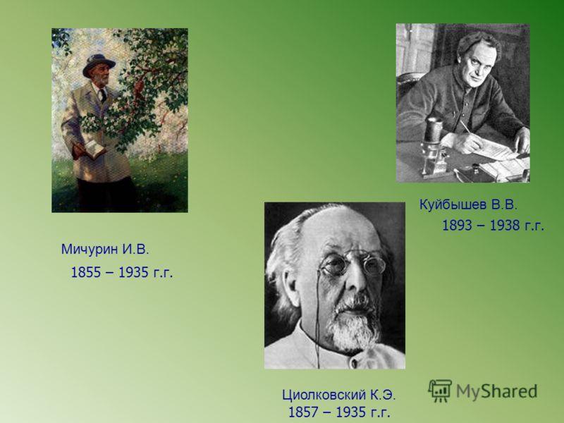 Мичурин И.В. Циолковский К.Э. Куйбышев В.В. 1855 – 1935 г.г. 1857 – 1935 г.г. 1893 – 1938 г.г.