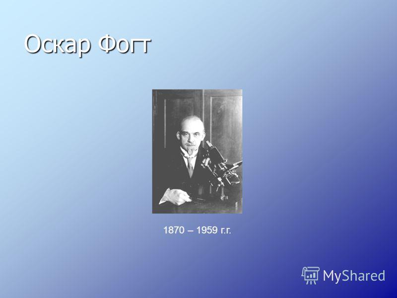 Оскар Фогт 1870 – 1959 г.г.