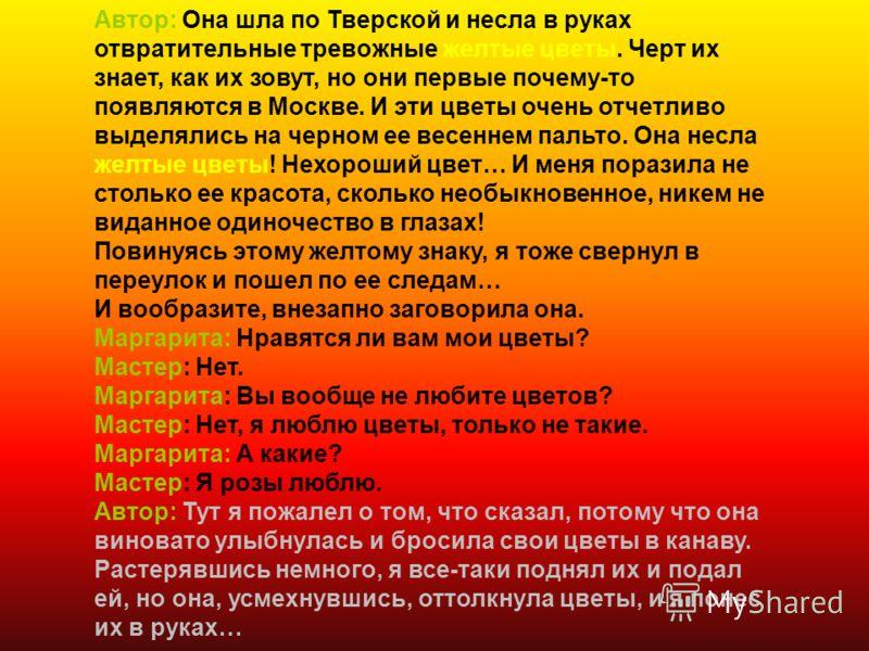Автор: Она шла по Тверской и несла в руках отвратительные тревожные желтые цветы. Черт их знает, как их зовут, но они первые почему-то появляются в Москве. И эти цветы очень отчетливо выделялись на черном ее весеннем пальто. Она несла желтые цветы! Н