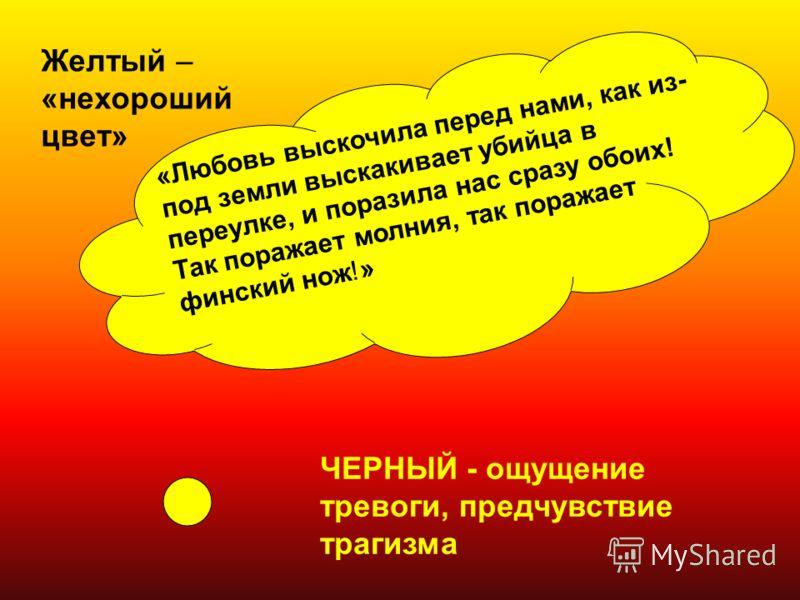 Желтый – «нехороший цвет» ЧЕРНЫЙ - ощущение тревоги, предчувствие трагизма «Любовь выскочила перед нами, как из- под земли выскакивает убийца в переулке, и поразила нас сразу обоих! Так поражает молния, так поражает финский нож!»