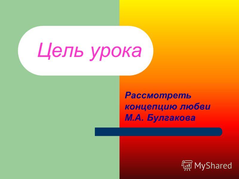 Цель урока Рассмотреть концепцию любви М.А. Булгакова
