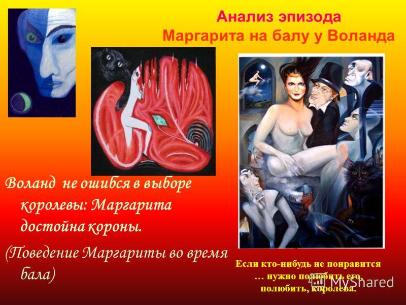 Анализ эпизода Маргарита на балу у Воланда Воланд не ошибся в выборе королевы: Маргарита достойна короны. (Поведение Маргариты во время бала) Если кто-нибудь не понравится … нужно полюбить его, полюбить, королева.