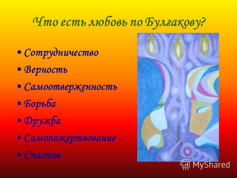 Что есть любовь по Булгакову? Сотрудничество Верность Самоотверженность Борьба Дружба Самопожертвование Счастье