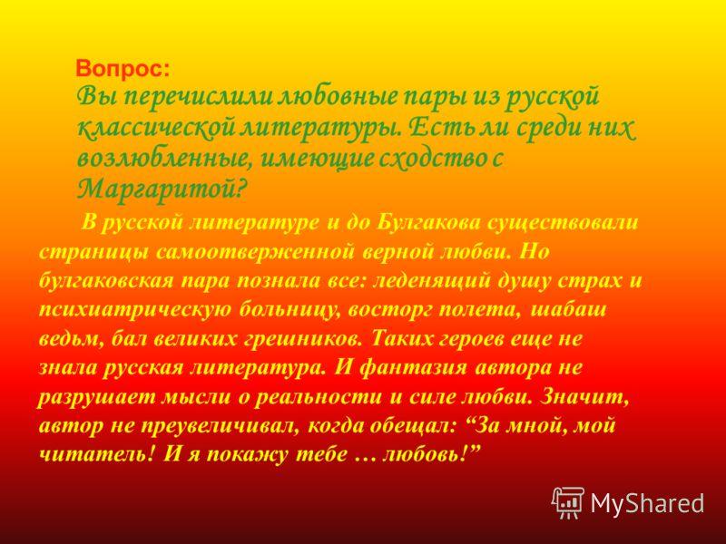 Вопрос: Вы перечислили любовные пары из русской классической литературы. Есть ли среди них возлюбленные, имеющие сходство с Маргаритой? В русской литературе и до Булгакова существовали страницы самоотверженной верной любви. Но булгаковская пара позна