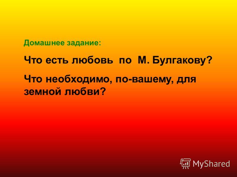 Домашнее задание: Что есть любовь по М. Булгакову? Что необходимо, по-вашему, для земной любви?