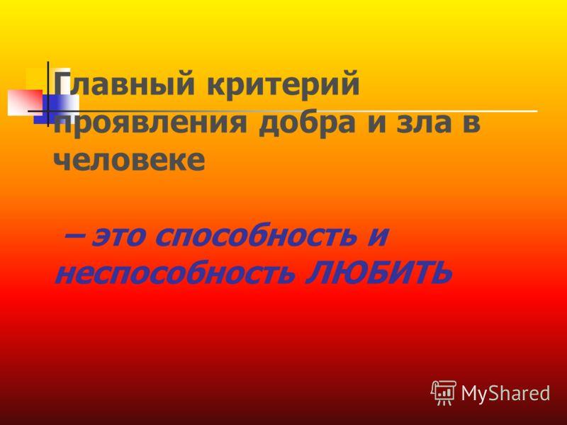 Главный критерий проявления добра и зла в человеке – это способность и неспособность ЛЮБИТЬ