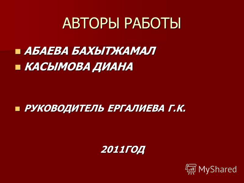 АВТОРЫ РАБОТЫ АБАЕВА БАХЫТЖАМАЛ АБАЕВА БАХЫТЖАМАЛ КАСЫМОВА ДИАНА КАСЫМОВА ДИАНА РУКОВОДИТЕЛЬ ЕРГАЛИЕВА Г.К. РУКОВОДИТЕЛЬ ЕРГАЛИЕВА Г.К.2011ГОД